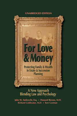 For Love & Money Protecting Family & Wealth in Estate & Succession Planning: A New Approach Blending Law and Psychology by John W Ambrecht Esq, Howard Berens M D, Goldwater M D with Tom Gorman Richard Goldwater M D with Tom Gorman, Richard Goldwater