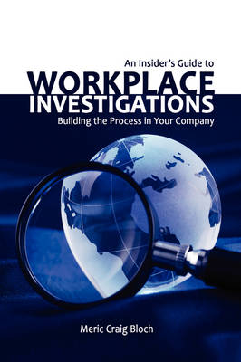 An Insider's Guide to Workplace Investigations by Meric Craig Bloch
