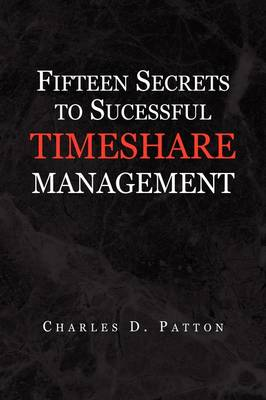 Fifteen Secrets to Successful Timeshare Management by Charles D Patton