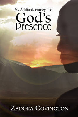 My Spiritual Journey Into God's Presence by Zadora Covington