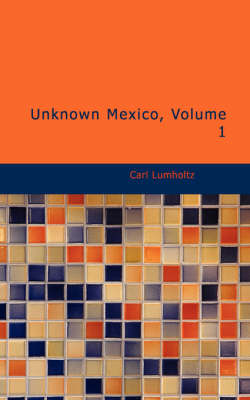Unknown Mexico, Volume 1 by Carl Lumholtz