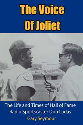 The Voice Of Joliet The Life and Times of Hall of Fame Radio Sportscaster Don Ladas by Gary Seymour