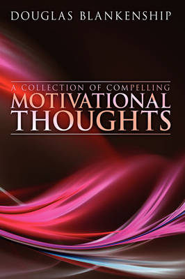 A Collection of Compelling Motivational Thoughts by Douglas Blankenship