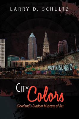 City Colors Cleveland's Outdoor Museum of Art by Larry D. Schultz