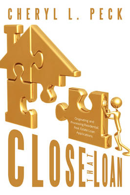 Close That Loan! Originating and Processing Residential Real Estate Loan Applications by Cheryl L. Peck