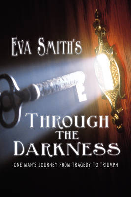 Through the Darkness One Man's Journey from Tragedy to Triumph by Eva Smith