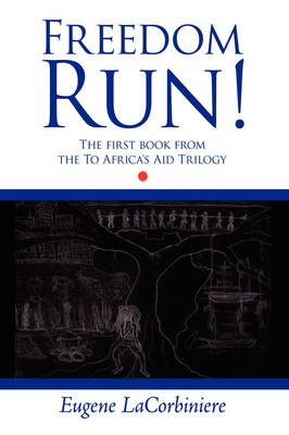 Freedom Run! The First Book from the To Africa's Aid Trilogy by Eugene LaCorbiniere