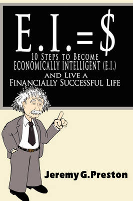 E.I. 10 Steps to Become Economically Intelligent (E.I.) and Live a Financially Successful Life by Jeremy G. Preston
