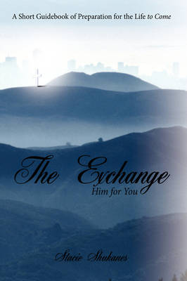 The Exchange Him for You: A Short Guidebook of Preparation for the Life to Come by Stacie Shukanes