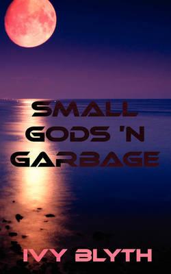 Small Gods 'N Garbage by Ivy Blyth
