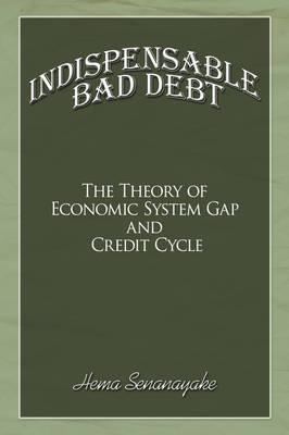 Indispensable Bad Debt The Theory of Economic System Gap and Credit Cycle by Hema Senanayake