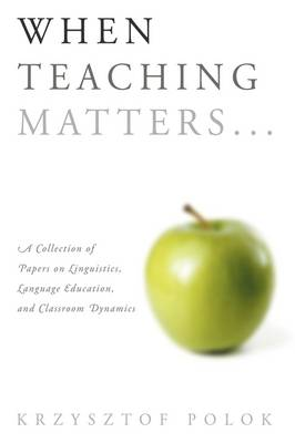 When Teaching Matters... A Collection of Papers on Linguistics, Language Education, and Classroom Dynamics by Krzysztof Polok