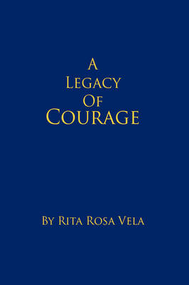 A Legacy of Courage by Rita Rosa Vela
