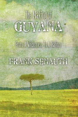 The Making of Guyana From A Wilderness To A Nation by Frank Senauth