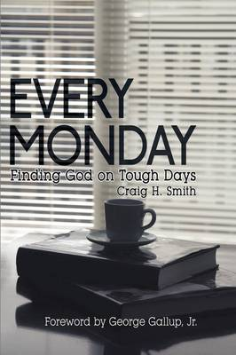 Every Monday Finding God on Tough Days by Craig H. Smith