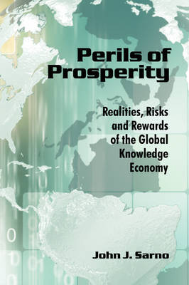 Perils of Prosperity Realities, Risks and Rewards of the Global Knowledge Economy by John J. Sarno