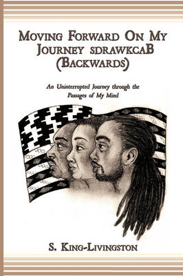 Moving Forward On My Journey SdrawkcaB (Backwards) An Uninterrupted Journey Through the Passages of My Mind by S. King-Livingston