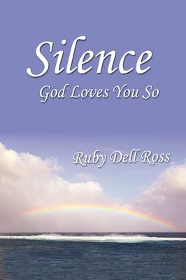 Silence God Loves You So by Ruby Dell Ross