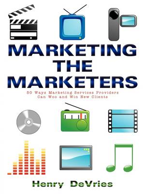 Marketing the Marketers 50 Ways Marketing Services Providers Can Woo and Win New Clients by Henry (University of California, USA) DeVries