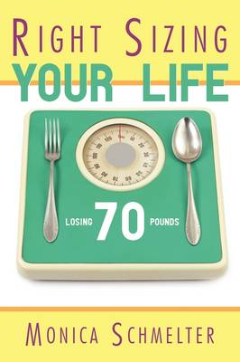 Right Sizing Your Life Losing 70 Lbs. by Monica M. Schmelter