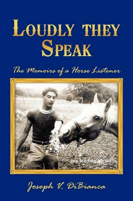 Loudly They Speak The Memoirs of a Horse Listener by Joseph V. DiBianca