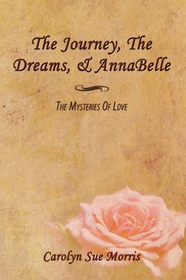 The Journey, The Dreams, & AnnaBelle The Mysteries Of Love by Carolyn Sue Morris