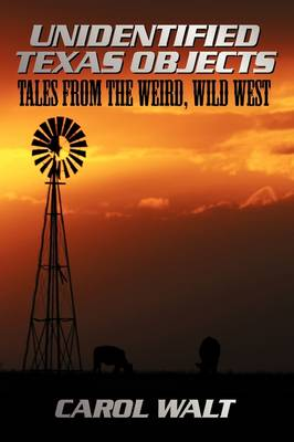 Unidentified Texas Objects Tales from the Weird, Wild West by Carol Walt