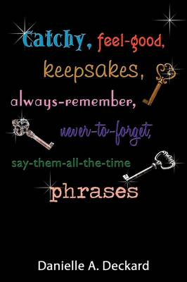 Catchy, Feel-good, Keepsakes, Always-remember, Never-to-forget, Say-them-all-the-time Phrases by Danielle A. Deckard