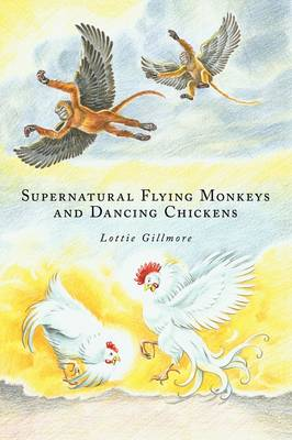 Supernatural Flying Monkeys and Dancing Chickens by Lottie Gillmore