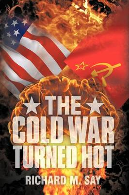 The Cold War Turned Hot by Richard M. Say