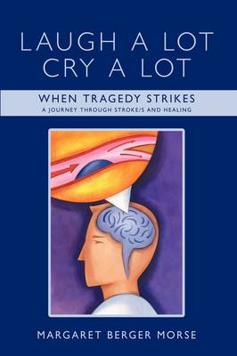 Laugh A Lot Cry A Lot When Tragedy Strikes - A Journey Through Stroke/s and Healing by Margaret Berger Morse