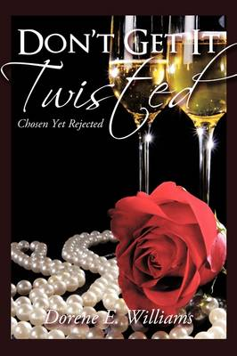 Don't Get It Twisted Chosen Yet Rejected by Dorene E. Williams