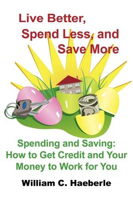 Live Better, Spend Less, and Save More Spending and Saving: How to Get Credit and Your Money to Work for You by William C. Haeberle