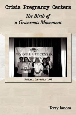 Crisis Pregnancy Centers The Birth Of A Grassroots Movement by Terry Ianora