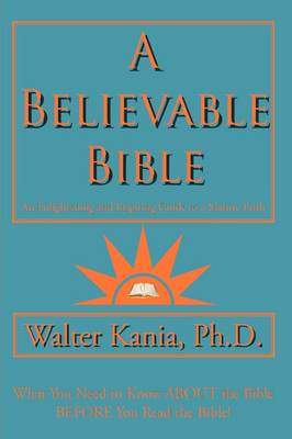 A Believable Bible An Enlightening and Inspiring Guide to a Mature Faith by Ph.D Walter Kania