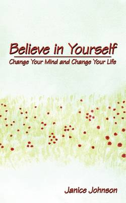 Believe in Yourself Change Your Mind and Change Your Life by Janice Johnson