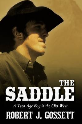 The Saddle A Teen Age Boy in the Old West by Robert J. Gossett