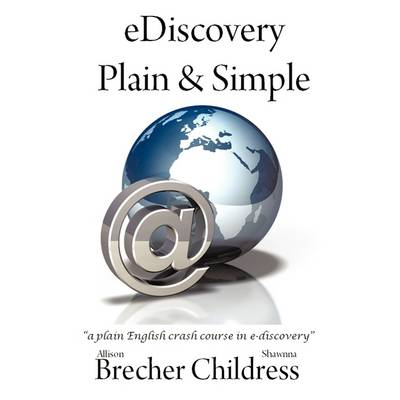 EDiscovery Plain & Simple a Plain English Crash Course in E-discovery by Allison Brecher, Shawnna Childress