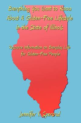 Everything You Want to Know About A Gluten-Free Lifestyle in the State of Illinois Resource Information on Everyday Life for Gluten-Free People by Jennifer V. Spersrud