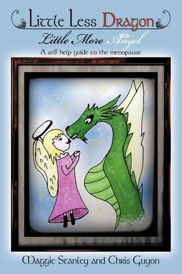 Little Less Dragon Little More Angel A Self Help Guide to the Menopause by Maggie Stanley, Chris Guyon