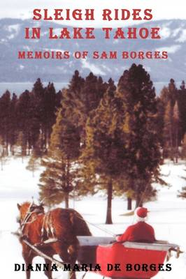 Sleigh Rides in Lake Tahoe Memoirs of Sam Borges by Dianna Maria de Borges
