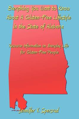Everything You Want to Know About A Gluten-Free Lifestyle in the State of Alabama Resource Information on Everyday Life for Gluten-Free People by Jennifer V. Spersrud