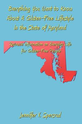 Everything You Want to Know About A Gluten-Free Lifestyle in the State of Maryland Resource Information on Everyday Life for Gluten-Free People by Jennifer V. Spersrud