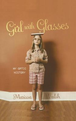 Girl with Glasses My Optic History by Marissa Walsh