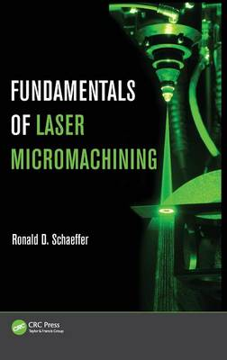 Fundamentals of Laser Micromachining by Ronald (PhotoMachining, Inc., Pelham, New Hampshire, USA) Schaeffer