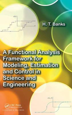 A Functional Analysis Framework for Modeling, Estimation and Control in Science and Engineering by H.T. (North Carolina State University, Raleigh, USA) Banks