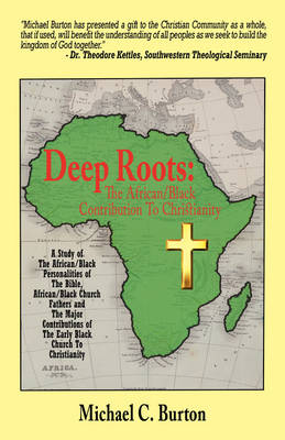 Deep Roots The African/Black Contribution to Christianity by Michael C Burton