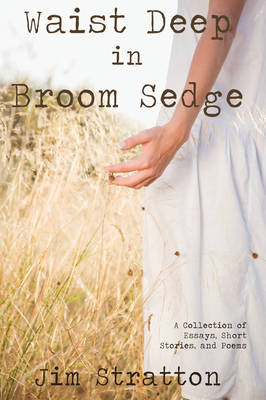 Waist Deep in Broom Sedge A Collection of Essays, Short Stories, and Poems by Jim Stratton