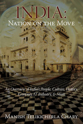 India Nation on the Move: An Overview of India's People, Culture, History, Economy, It Industry, & More by Manish Telikicherla Chary