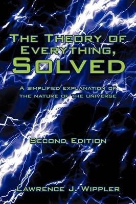 The Theory of Everything, Solved A Simplified Explanation of the Nature of the Universe by Lawrence J Wippler